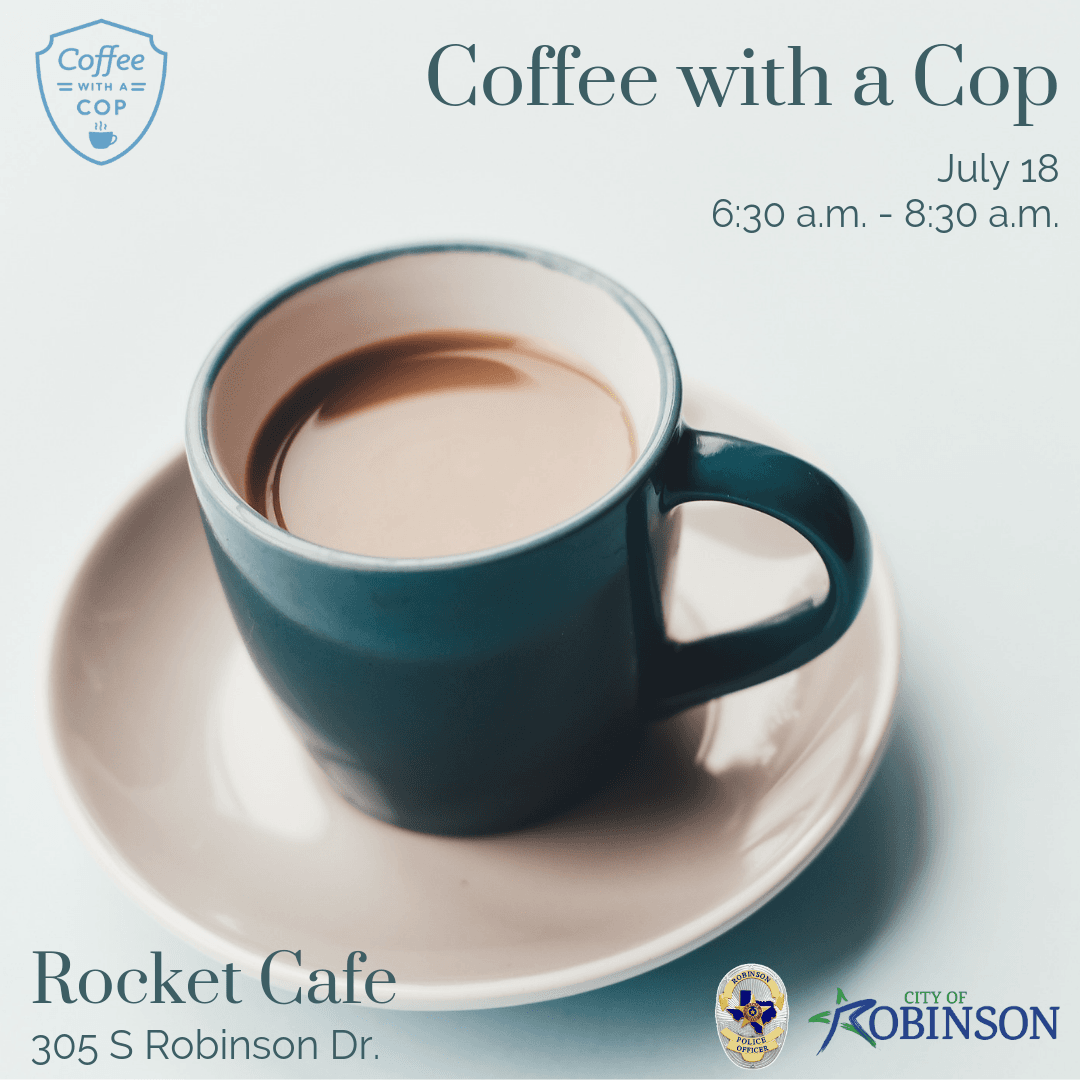 Coffee with a Cop July 18, 6:30 a.m. - 8:30 a.m.; Rocket Cafe, 305 S Robinson Dr