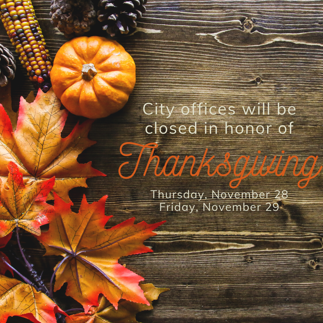 City offices will be closed in honor of Thanksgiving November 28 - 29.