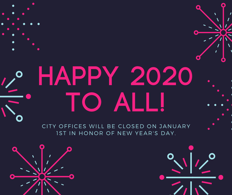 Happy 2020 to all! City offices will be closed on January 1st in honor of New Year's Day.