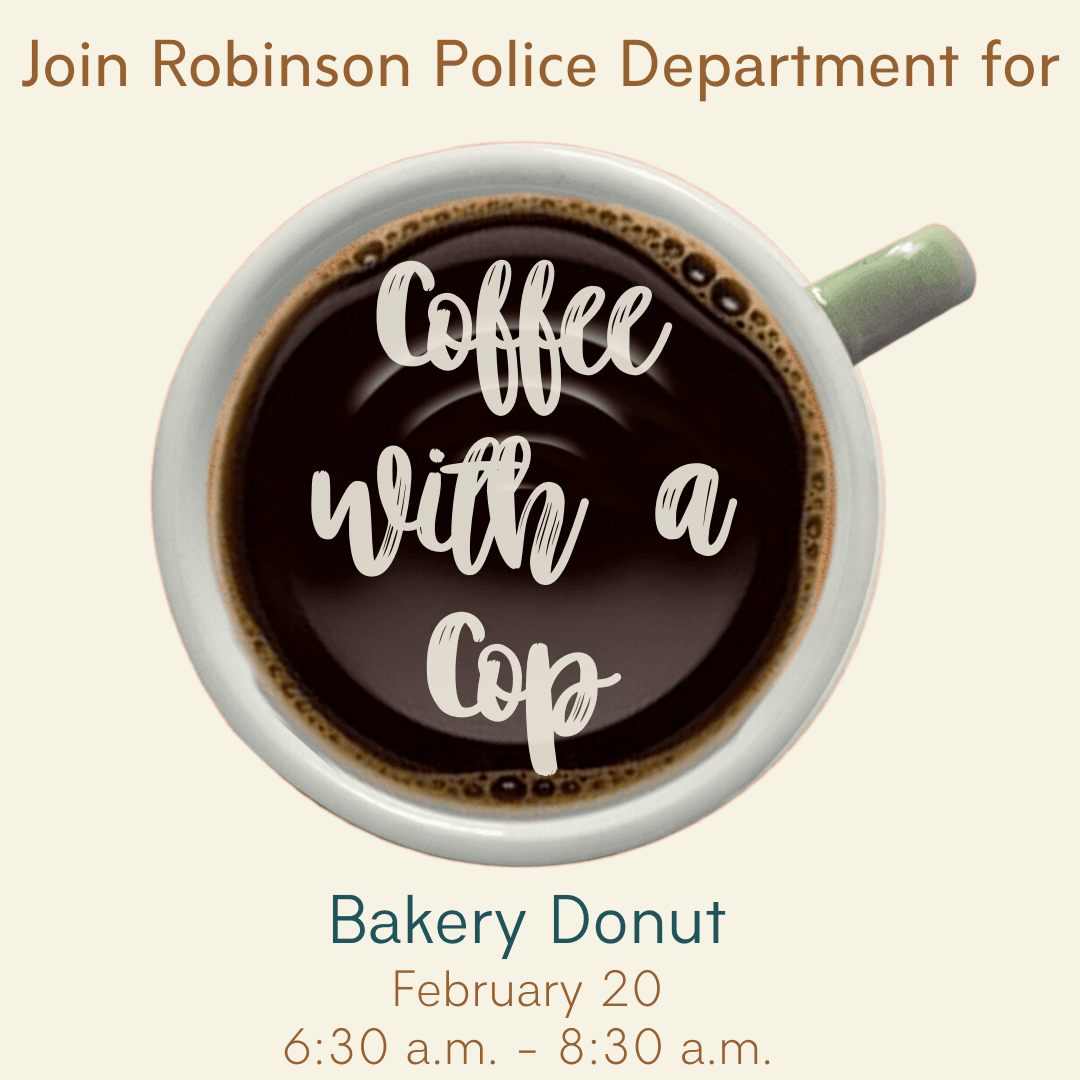 Join Robinson Police Department for Coffee with a Cop at Bakery Donut; February 20th 6:30 a.m. - 8:3