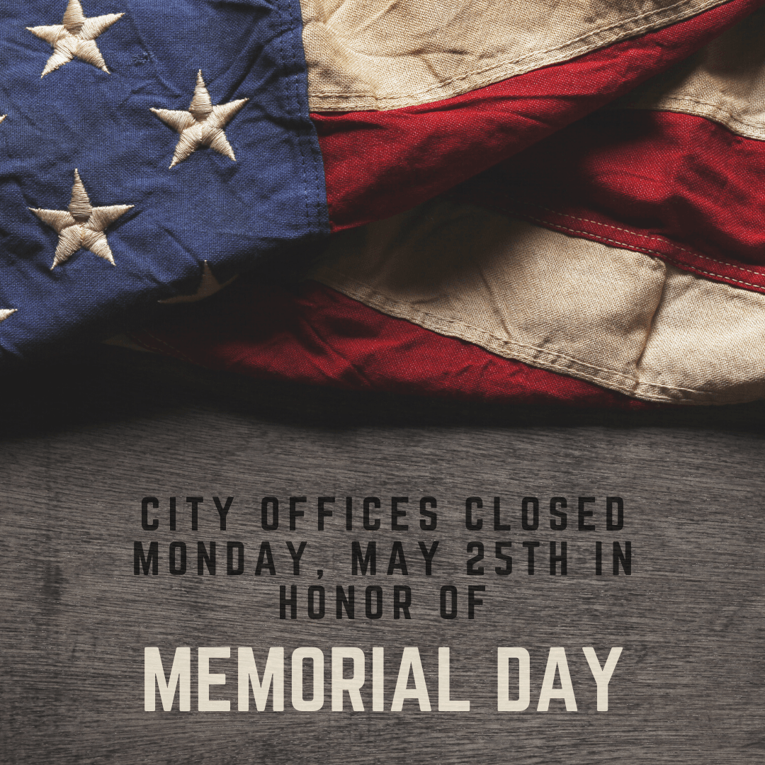 City offices will be closed Monday, May 25th in observance of Memorial Day.