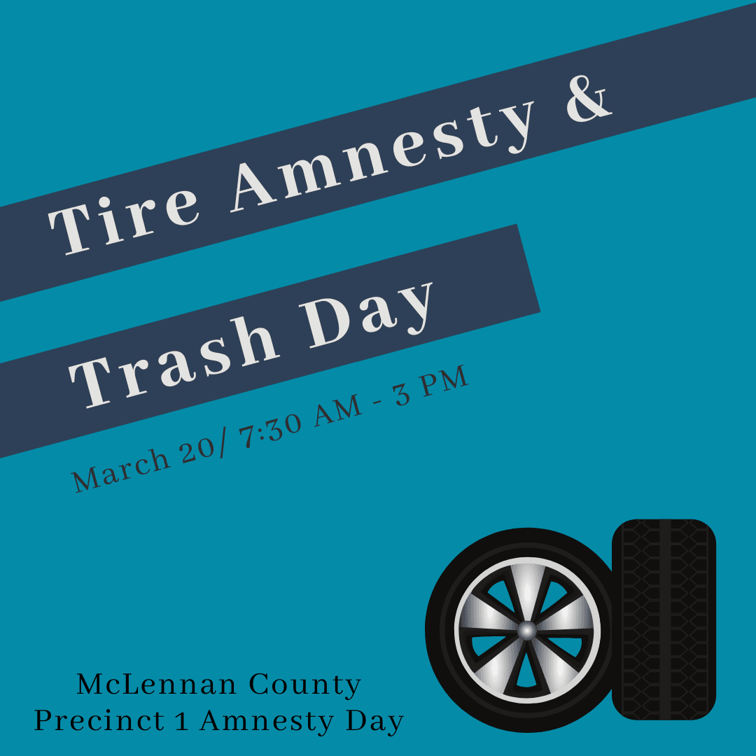 Tire Amnesty & Trash Day; March 20, 7:30 am - 3 pm; McLennan County Precinct 1 Amnesty Day